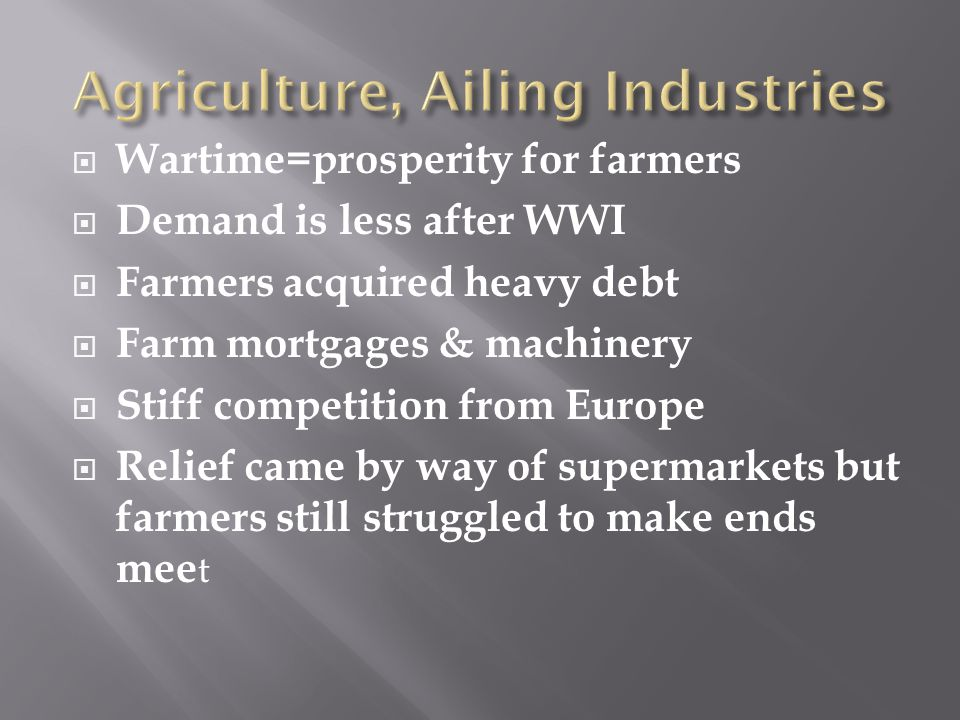  Wartime=prosperity for farmers  Demand is less after WWI  Farmers acquired heavy debt  Farm mortgages & machinery  Stiff competition from Europe  Relief came by way of supermarkets but farmers still struggled to make ends mee t