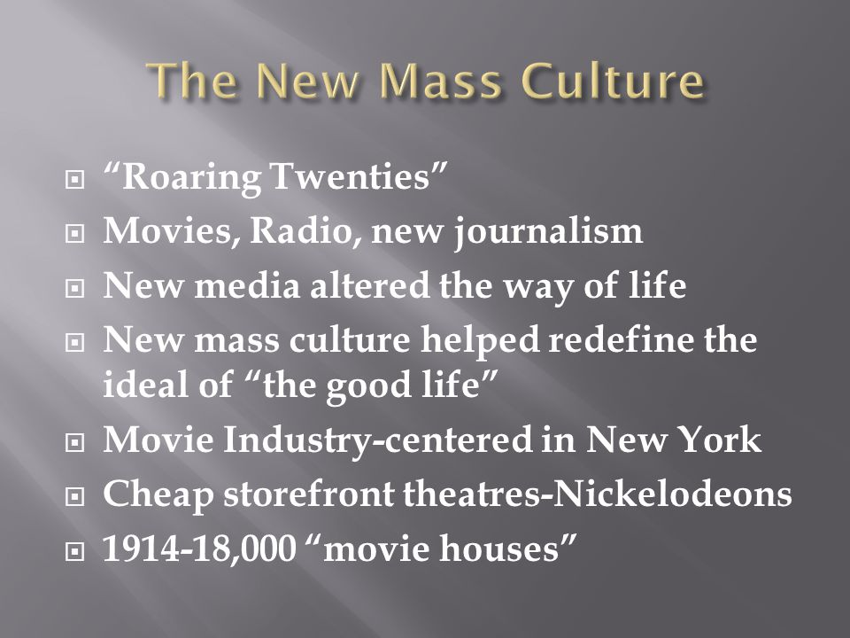  Roaring Twenties  Movies, Radio, new journalism  New media altered the way of life  New mass culture helped redefine the ideal of the good life  Movie Industry-centered in New York  Cheap storefront theatres-Nickelodeons  1914-18,000 movie houses