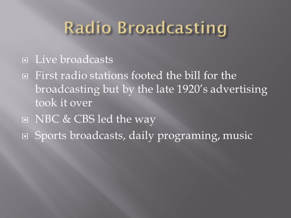  Live broadcasts  First radio stations footed the bill for the broadcasting but by the late 1920's advertising took it over  NBC & CBS led the way  Sports broadcasts, daily programing, music