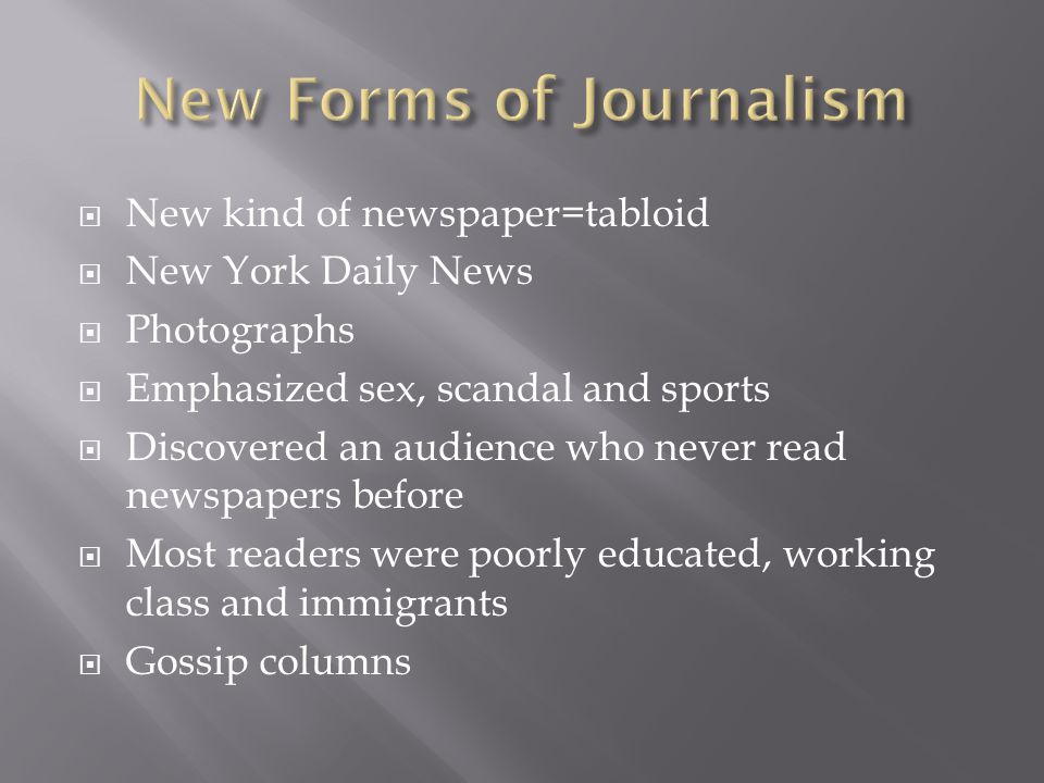  New kind of newspaper=tabloid  New York Daily News  Photographs  Emphasized sex, scandal and sports  Discovered an audience who never read newspapers before  Most readers were poorly educated, working class and immigrants  Gossip columns