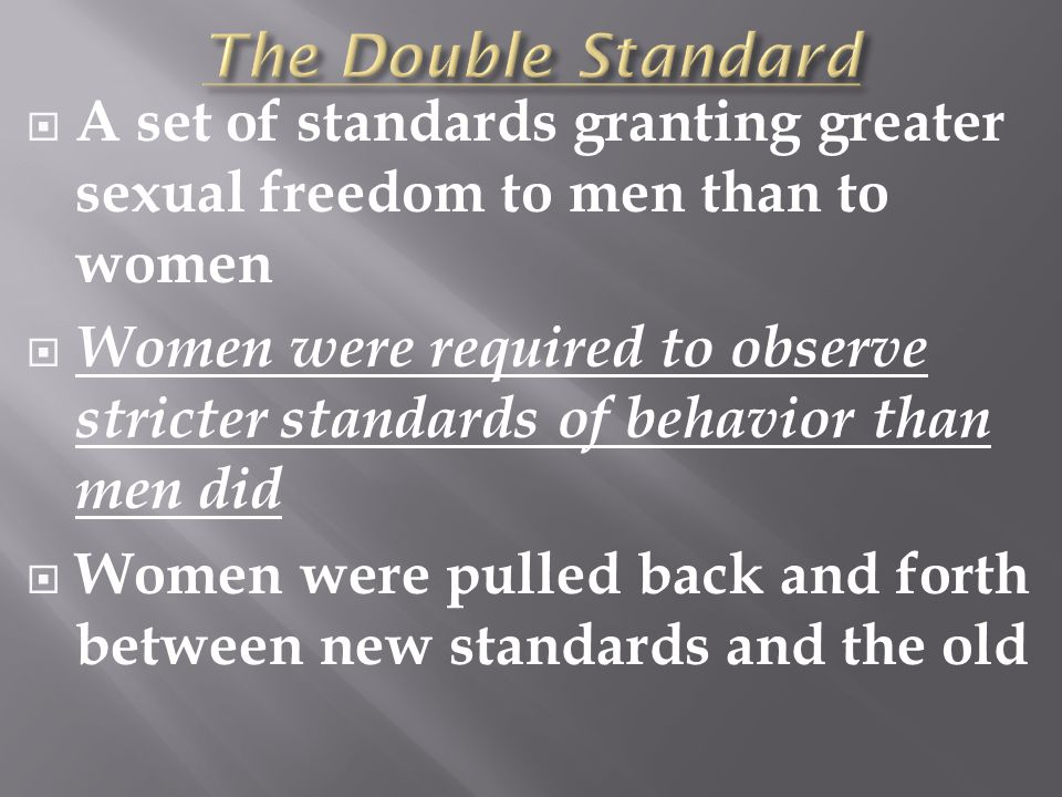  A set of standards granting greater sexual freedom to men than to women  Women were required to observe stricter standards of behavior than men did  Women were pulled back and forth between new standards and the old
