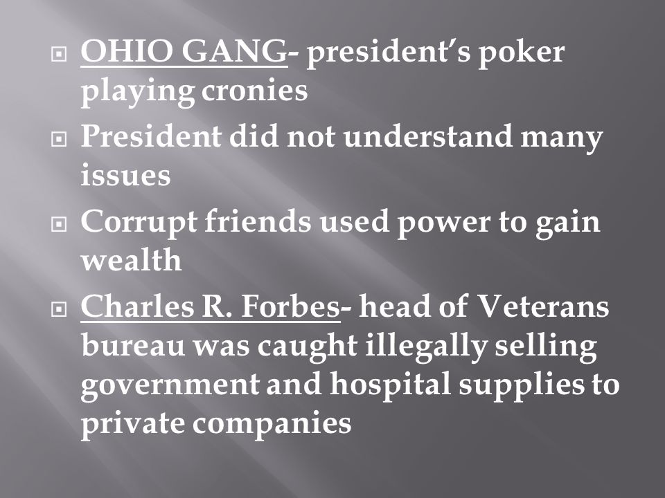 OHIO GANG- president's poker playing cronies  President did not understand many issues  Corrupt friends used power to gain wealth  Charles R.