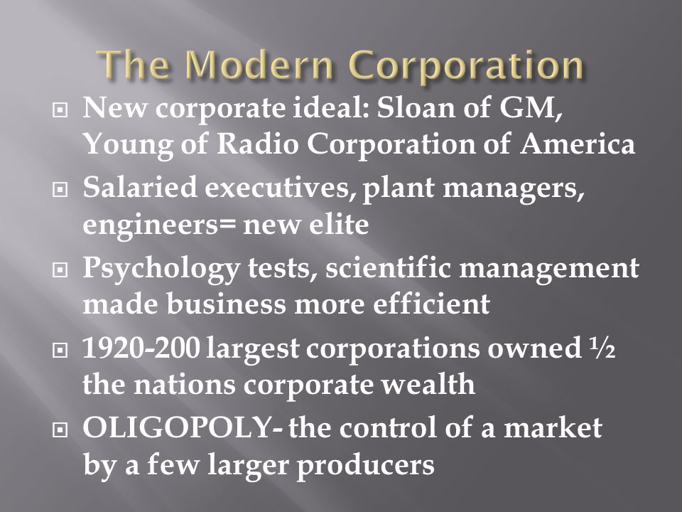  New corporate ideal: Sloan of GM, Young of Radio Corporation of America  Salaried executives, plant managers, engineers= new elite  Psychology tests, scientific management made business more efficient  1920-200 largest corporations owned ½ the nations corporate wealth  OLIGOPOLY- the control of a market by a few larger producers