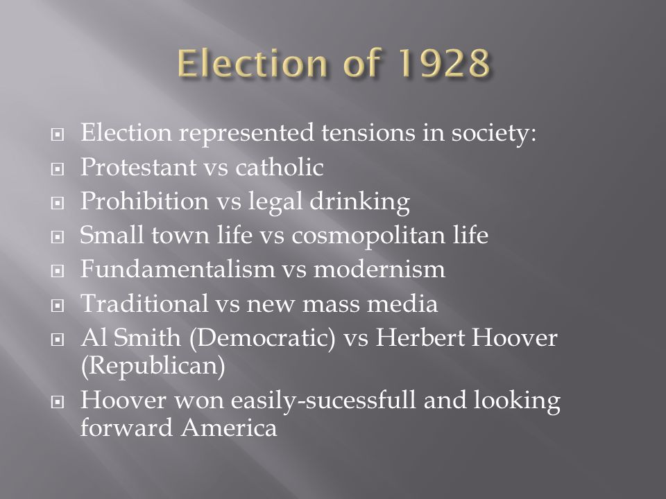  Election represented tensions in society:  Protestant vs catholic  Prohibition vs legal drinking  Small town life vs cosmopolitan life  Fundamentalism vs modernism  Traditional vs new mass media  Al Smith (Democratic) vs Herbert Hoover (Republican)  Hoover won easily-sucessfull and looking forward America
