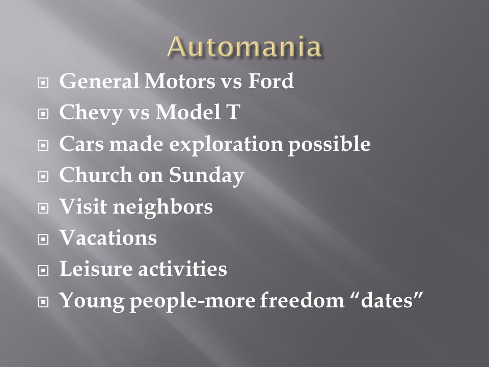  General Motors vs Ford  Chevy vs Model T  Cars made exploration possible  Church on Sunday  Visit neighbors  Vacations  Leisure activities  Young people-more freedom dates