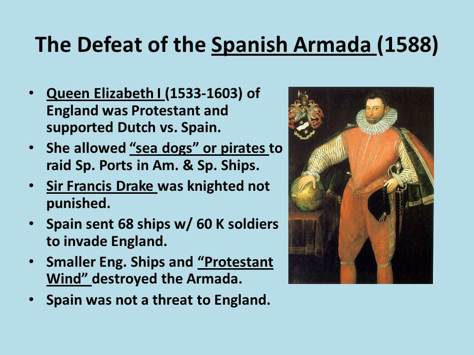 The Defeat of the Spanish Armada (1588) Queen Elizabeth I (1533-1603) of England was Protestant and supported Dutch vs.
