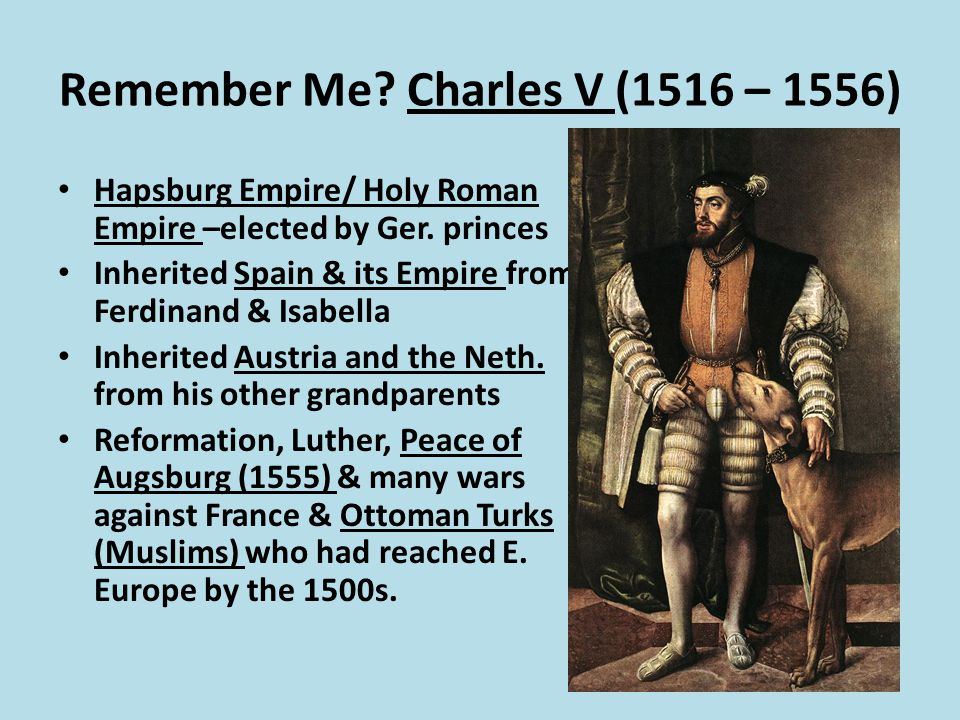 Remember Me. Charles V (1516 – 1556) Hapsburg Empire/ Holy Roman Empire –elected by Ger.