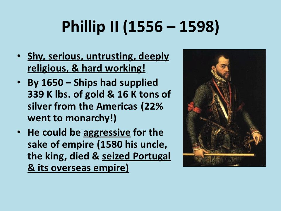 Phillip II (1556 – 1598) Shy, serious, untrusting, deeply religious, & hard working.