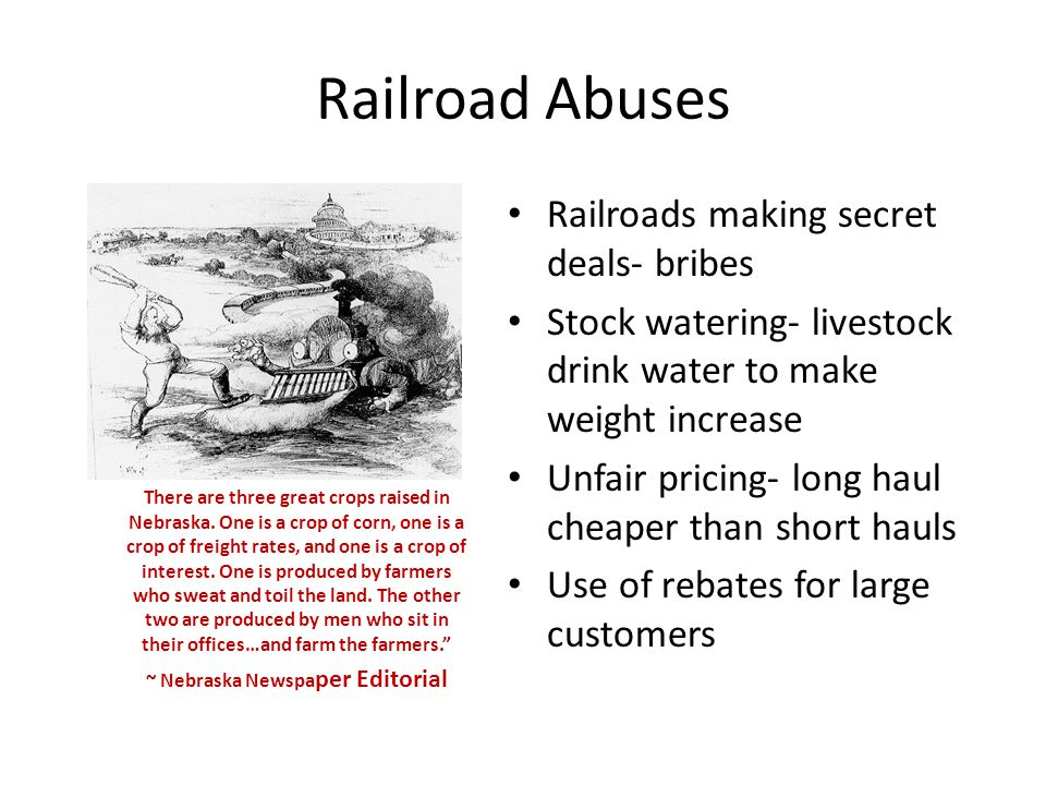 Railroad Abuses Railroads making secret deals- bribes Stock watering- livestock drink water to make weight increase Unfair pricing- long haul cheaper than short hauls Use of rebates for large customers There are three great crops raised in Nebraska.