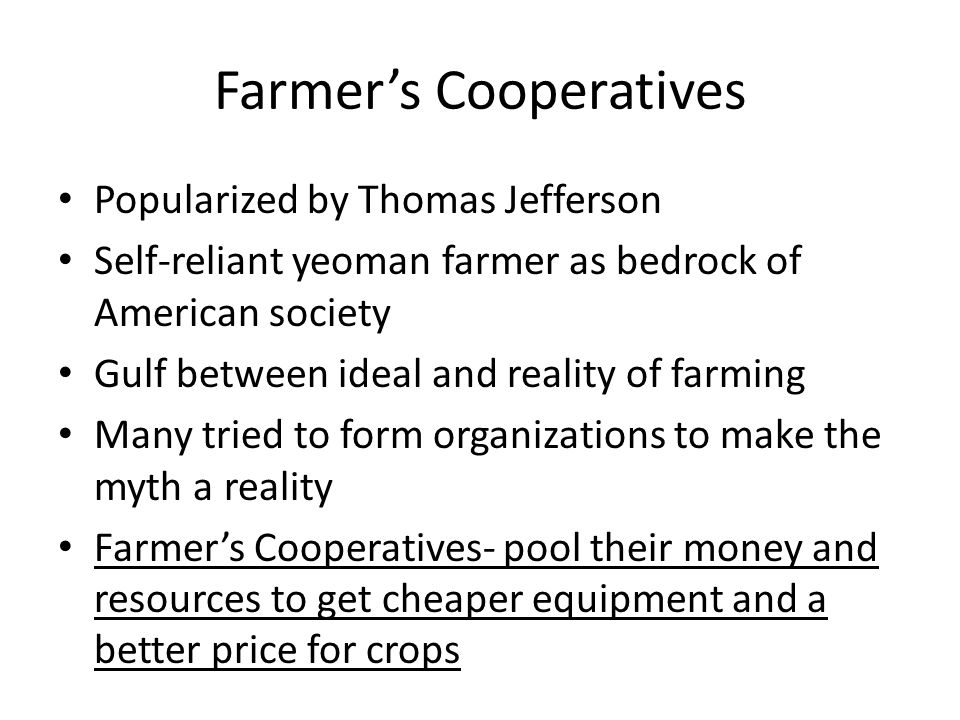 Farmer's Cooperatives Popularized by Thomas Jefferson Self-reliant yeoman farmer as bedrock of American society Gulf between ideal and reality of farming Many tried to form organizations to make the myth a reality Farmer's Cooperatives- pool their money and resources to get cheaper equipment and a better price for crops
