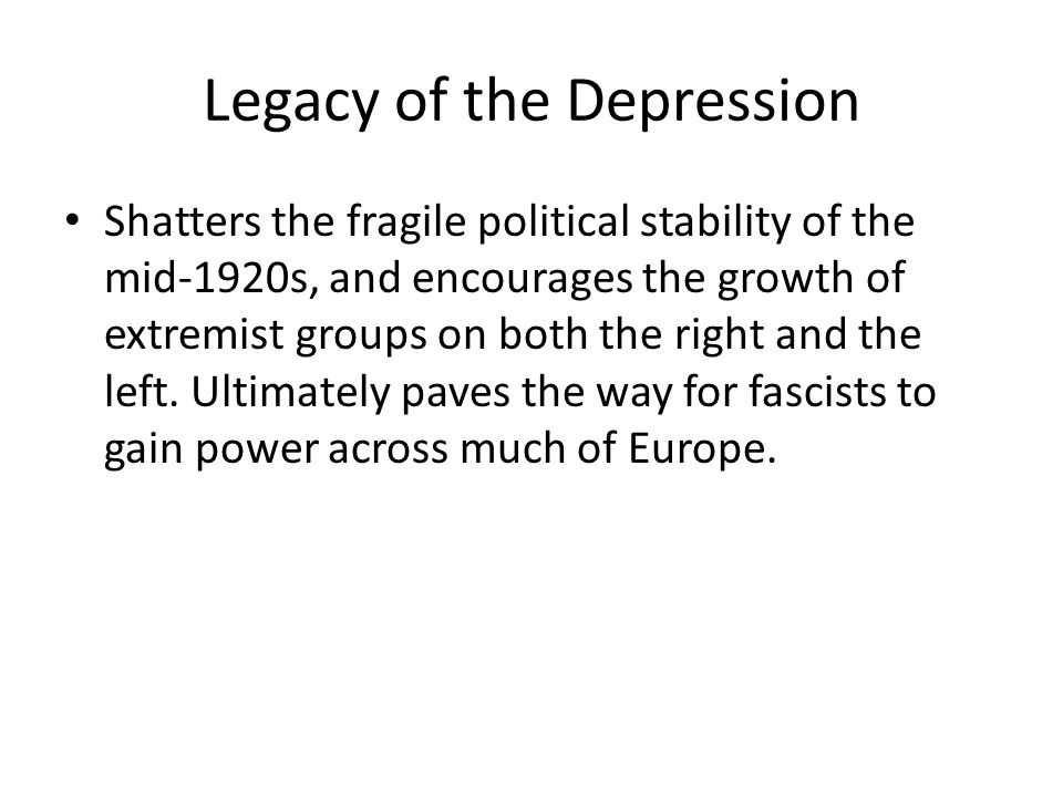 Legacy of the Depression Shatters the fragile political stability of the mid-1920s, and encourages the growth of extremist groups on both the right an