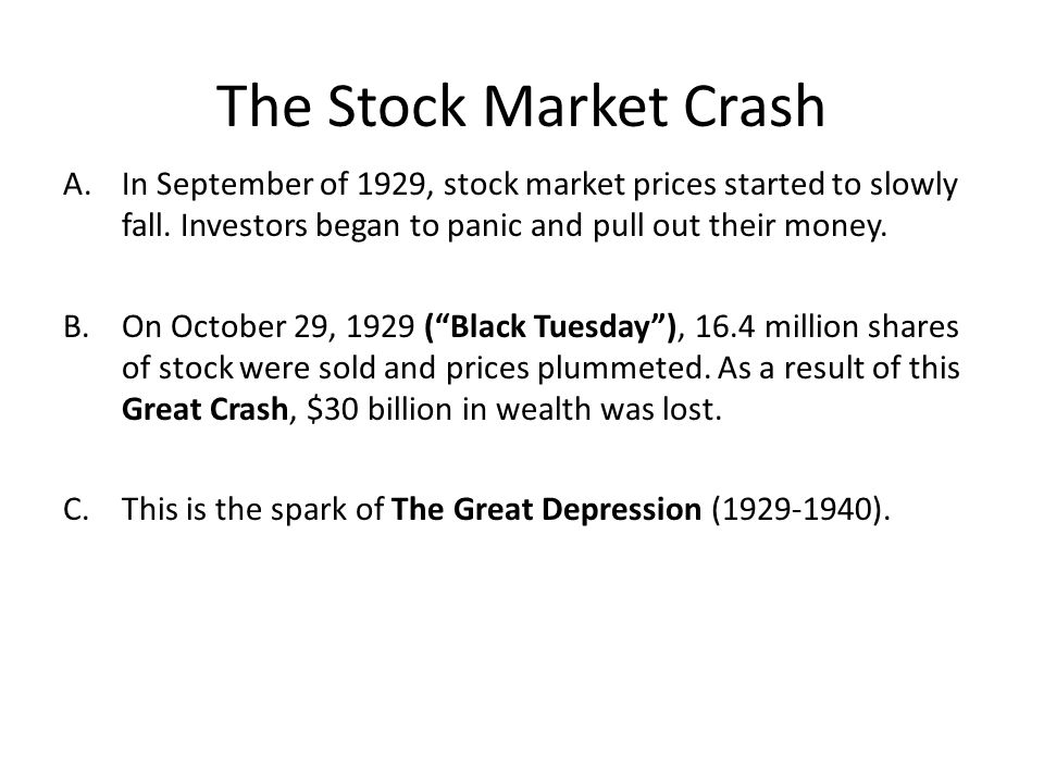 The Stock Market Crash A.In September of 1929, stock market prices started to slowly fall. Investors began to panic and pull out their money. B.On Oct