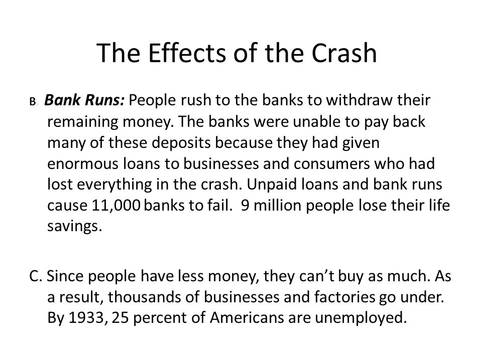 The Effects of the Crash B. Bank Runs: People rush to the banks to withdraw their remaining money. The banks were unable to pay back many of these dep