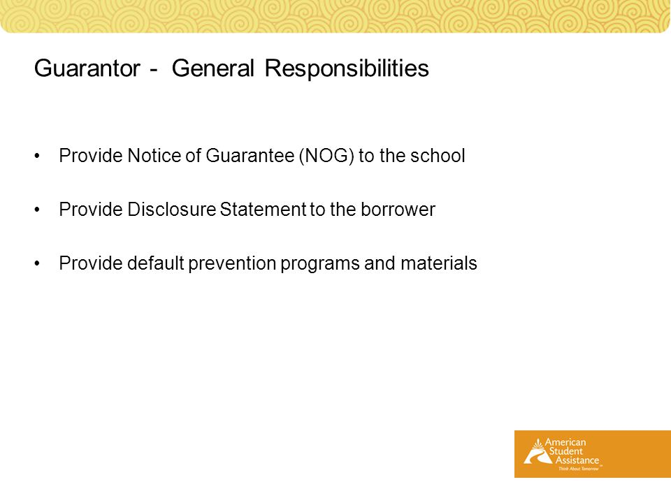 Provide Notice of Guarantee (NOG) to the school Provide Disclosure Statement to the borrower Provide default prevention programs and materials Guarantor - General Responsibilities