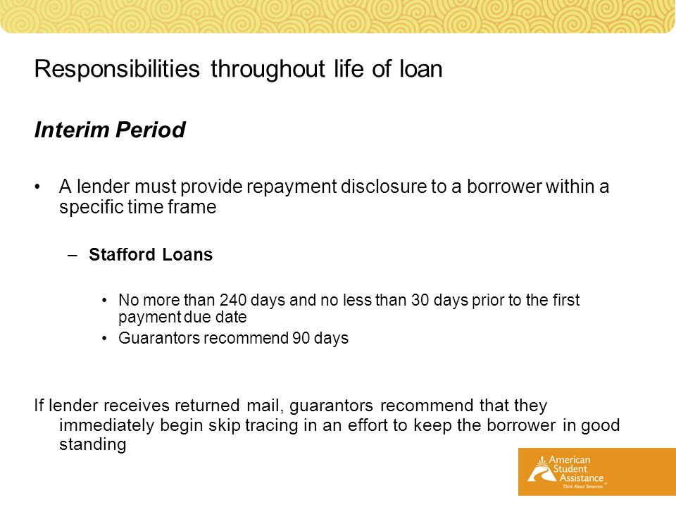 Interim Period A lender must provide repayment disclosure to a borrower within a specific time frame –Stafford Loans No more than 240 days and no less than 30 days prior to the first payment due date Guarantors recommend 90 days If lender receives returned mail, guarantors recommend that they immediately begin skip tracing in an effort to keep the borrower in good standing Responsibilities throughout life of loan
