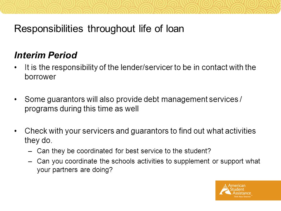 Interim Period It is the responsibility of the lender/servicer to be in contact with the borrower Some guarantors will also provide debt management services / programs during this time as well Check with your servicers and guarantors to find out what activities they do.