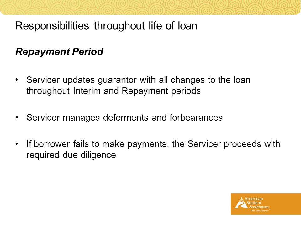 Repayment Period Servicer updates guarantor with all changes to the loan throughout Interim and Repayment periods Servicer manages deferments and forbearances If borrower fails to make payments, the Servicer proceeds with required due diligence Responsibilities throughout life of loan