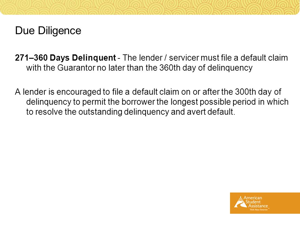 271–360 Days Delinquent - The lender / servicer must file a default claim with the Guarantor no later than the 360th day of delinquency A lender is encouraged to file a default claim on or after the 300th day of delinquency to permit the borrower the longest possible period in which to resolve the outstanding delinquency and avert default.
