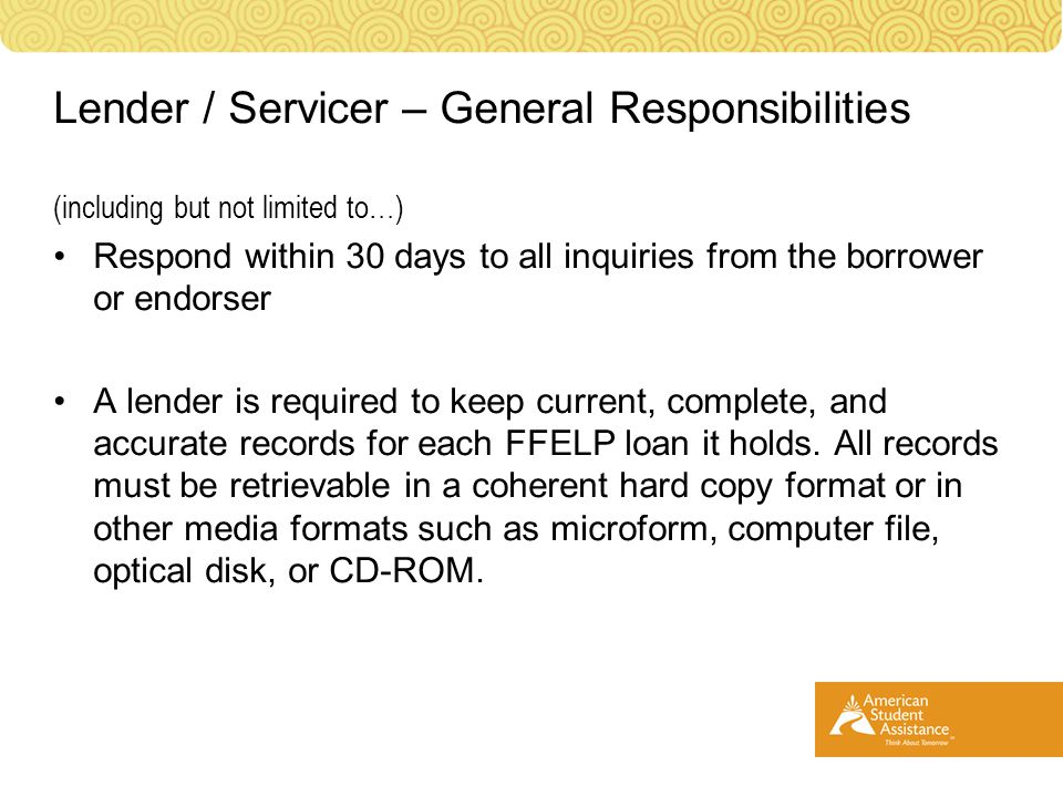 (including but not limited to…) Respond within 30 days to all inquiries from the borrower or endorser A lender is required to keep current, complete, and accurate records for each FFELP loan it holds.