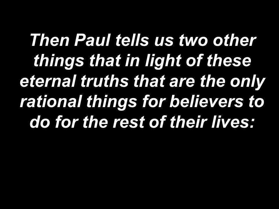 Then Paul tells us two other things that in light of these eternal truths that are the only rational things for believers to do for the rest of their lives: