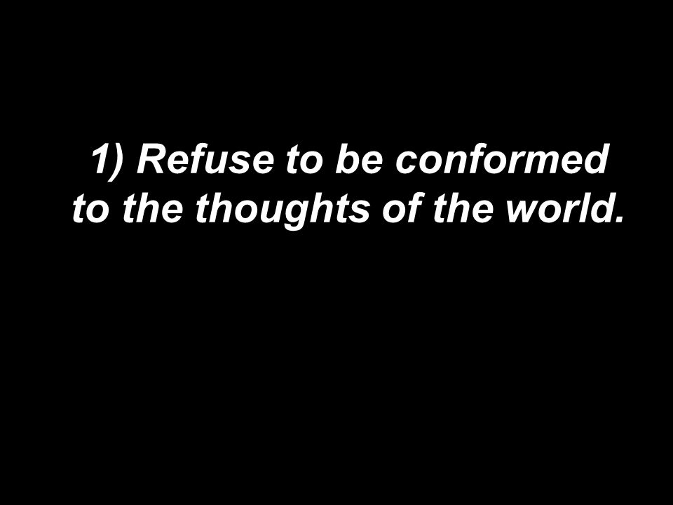1) Refuse to be conformed to the thoughts of the world.