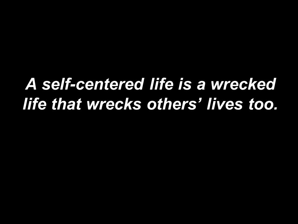 A self-centered life is a wrecked life that wrecks others' lives too.