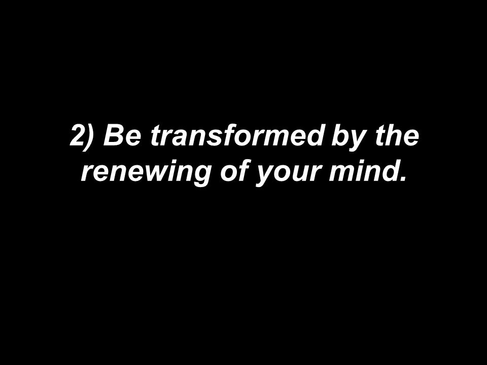 2) Be transformed by the renewing of your mind.
