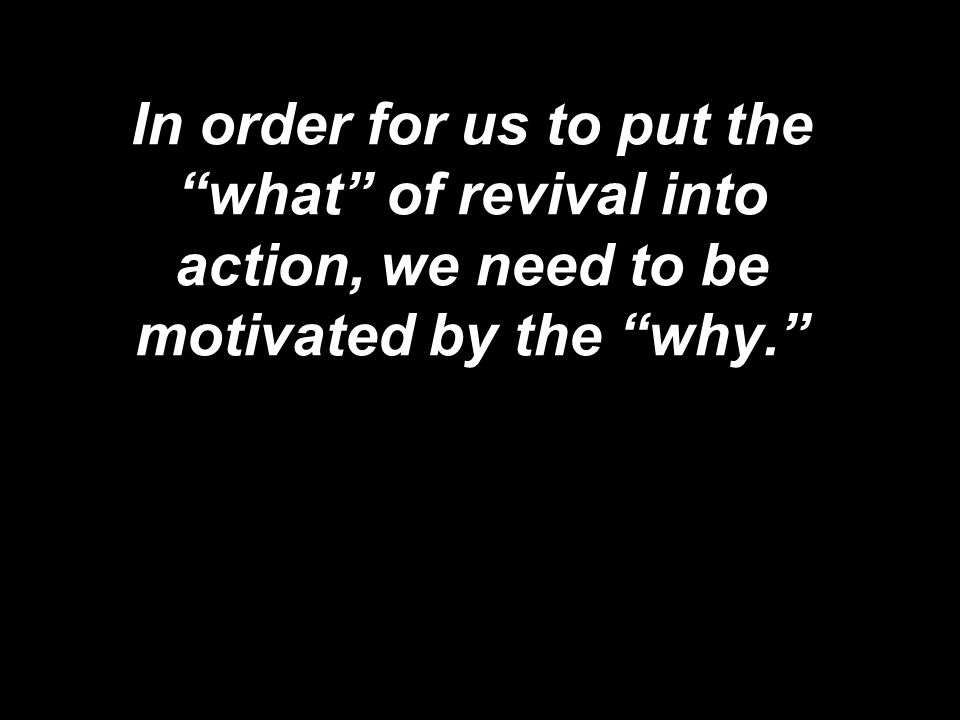 In order for us to put the what of revival into action, we need to be motivated by the why.
