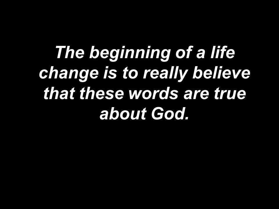 The beginning of a life change is to really believe that these words are true about God.