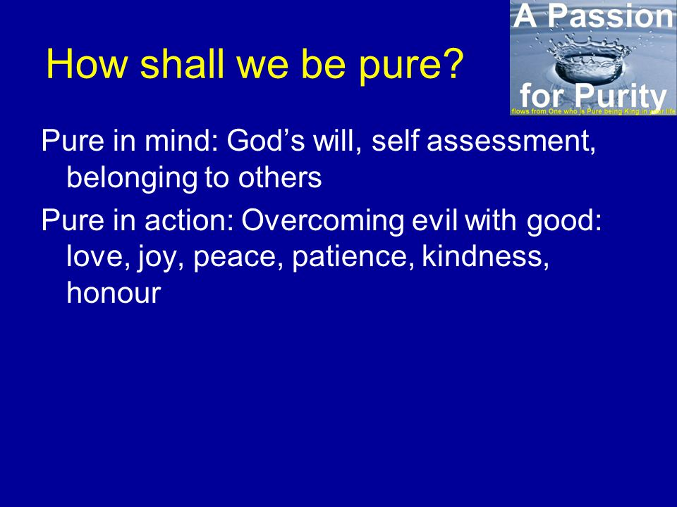 How shall we be pure? Pure in mind: God's will, self assessment, belonging to others Pure in action: Overcoming evil with good: love, joy, peace, pati