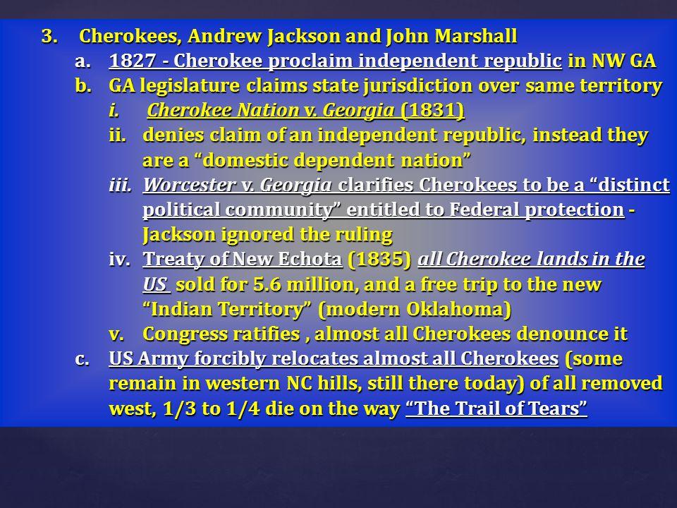 3.Cherokees, Andrew Jackson and John Marshall a.1827 - Cherokee proclaim independent republic in NW GA b.GA legislature claims state jurisdiction over