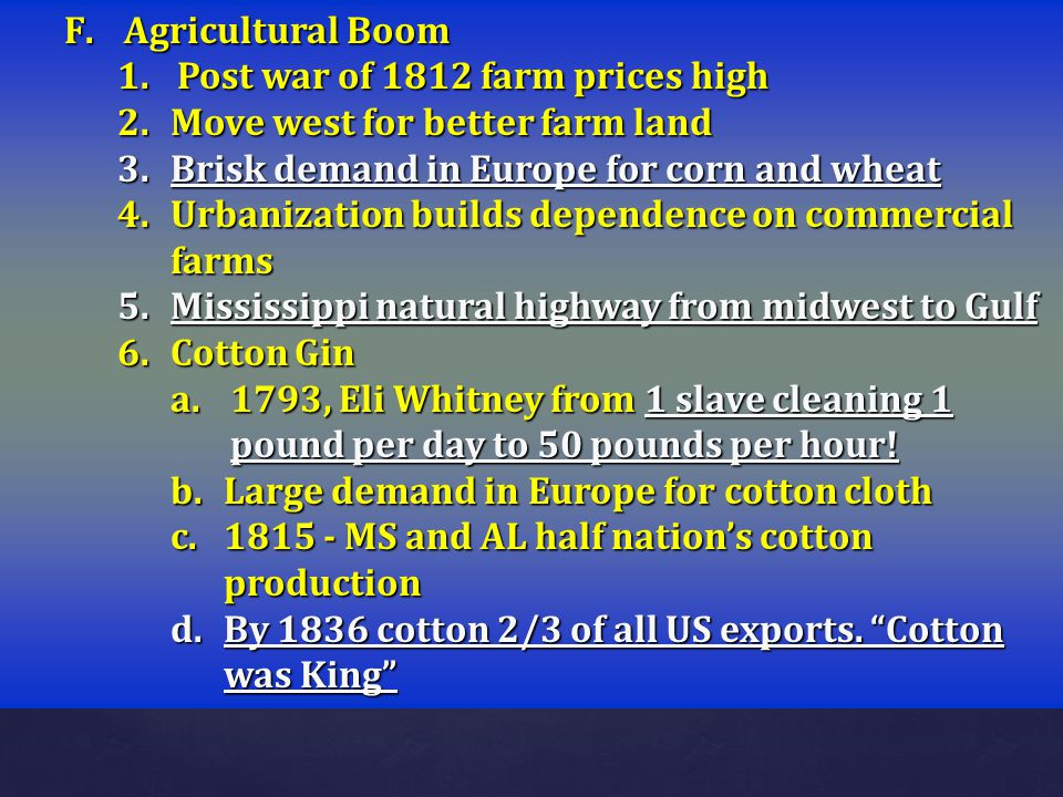 F.Agricultural Boom 1.Post war of 1812 farm prices high 2.Move west for better farm land 3.Brisk demand in Europe for corn and wheat 4.Urbanization bu