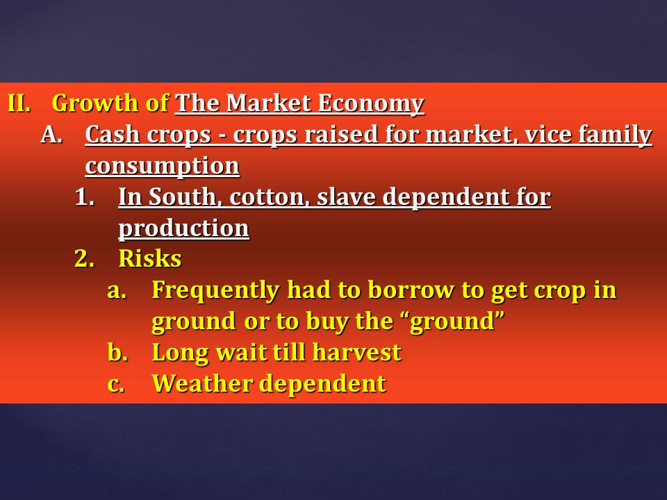 II.Growth of The Market Economy A.Cash crops - crops raised for market, vice family consumption 1.In South, cotton, slave dependent for production 2.R