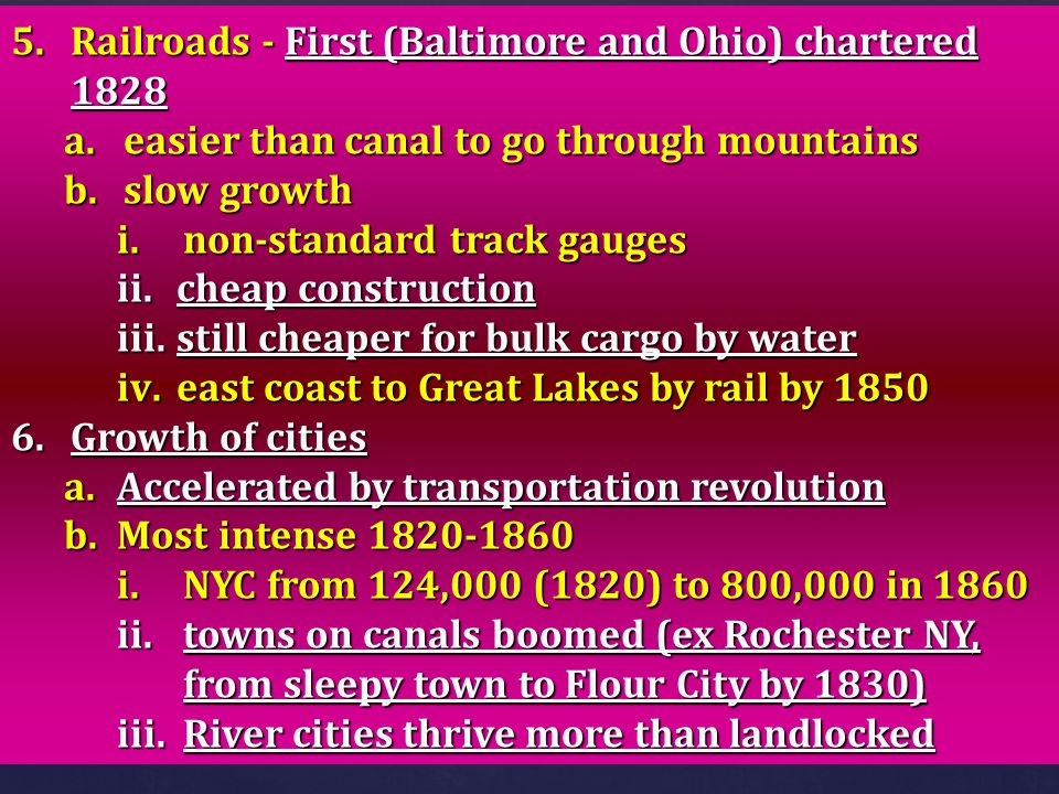5.Railroads - First (Baltimore and Ohio) chartered 1828 a.easier than canal to go through mountains b.slow growth i.non-standard track gauges ii.cheap