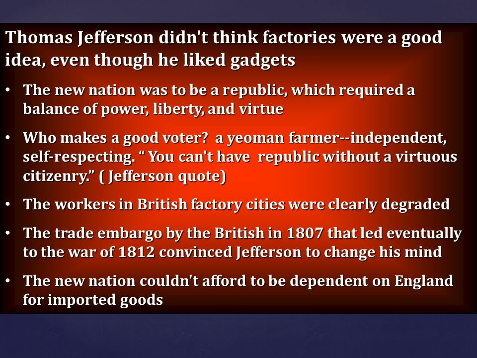 Thomas Jefferson didn't think factories were a good idea, even though he liked gadgets The new nation was to be a republic, which required a balance o