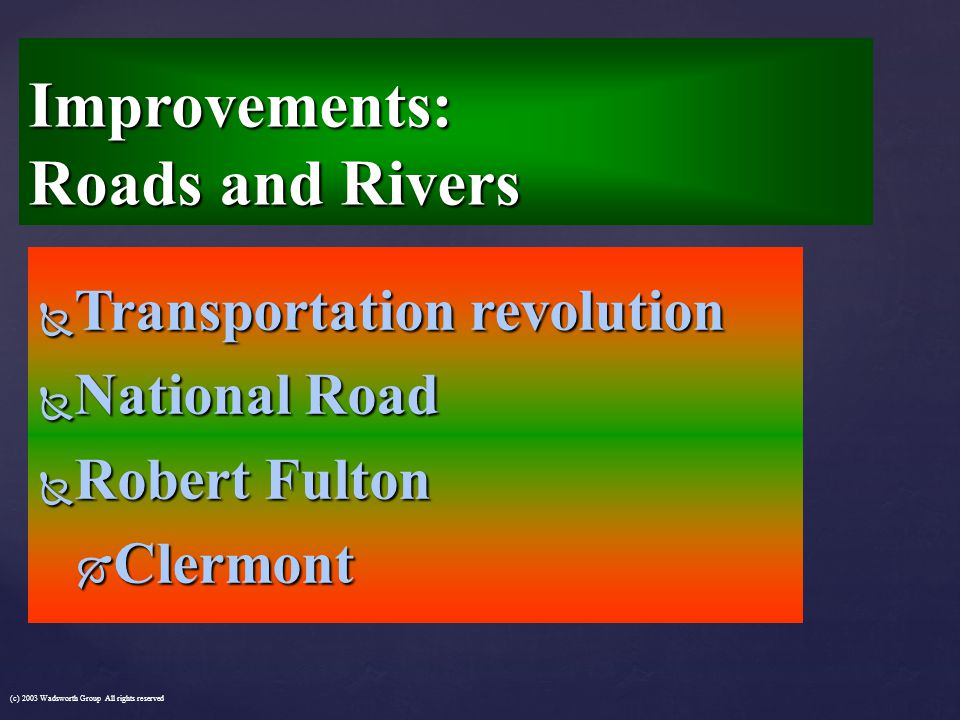  Transportation revolution  National Road  Robert Fulton  Clermont Improvements: Roads and Rivers (c) 2003 Wadsworth Group All rights reserved