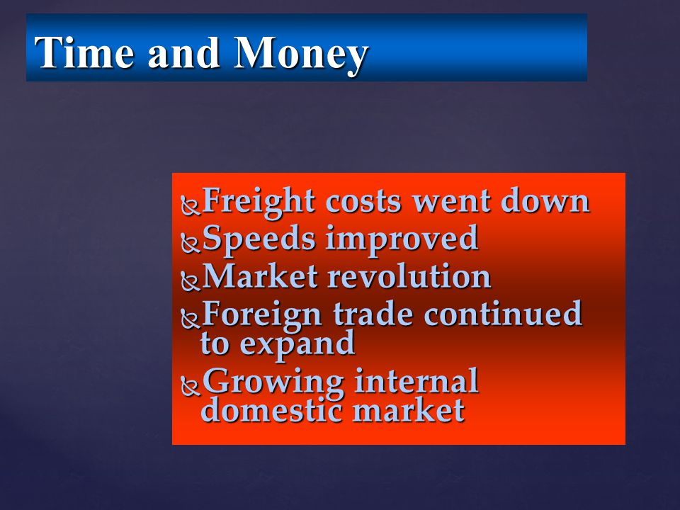  Freight costs went down  Speeds improved  Market revolution  Foreign trade continued to expand  Growing internal domestic market Time and Money