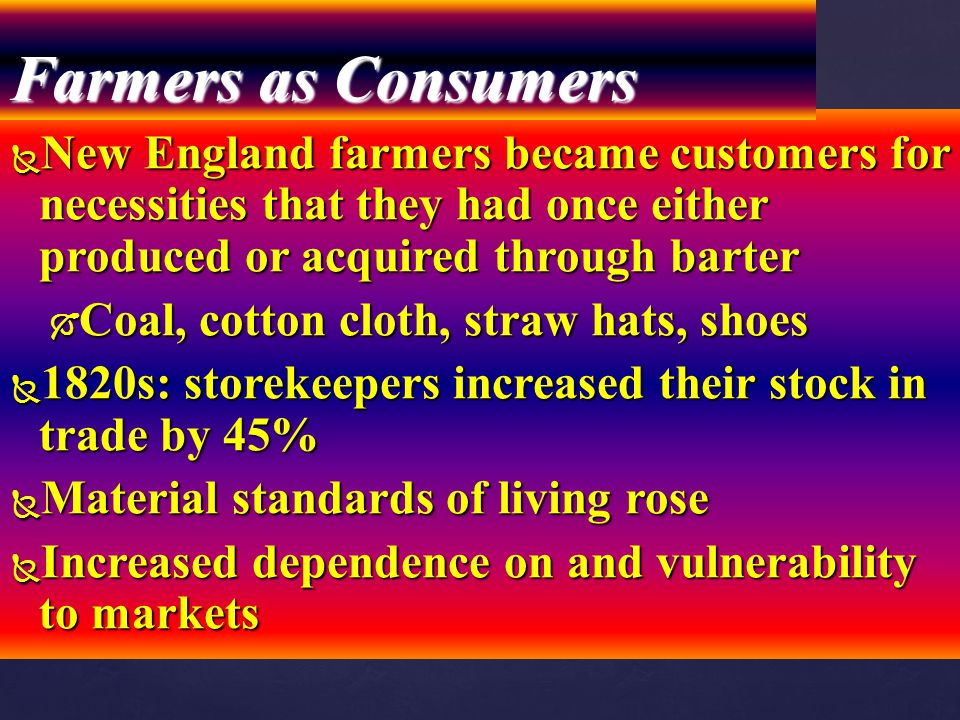  New England farmers became customers for necessities that they had once either produced or acquired through barter  Coal, cotton cloth, straw hats,