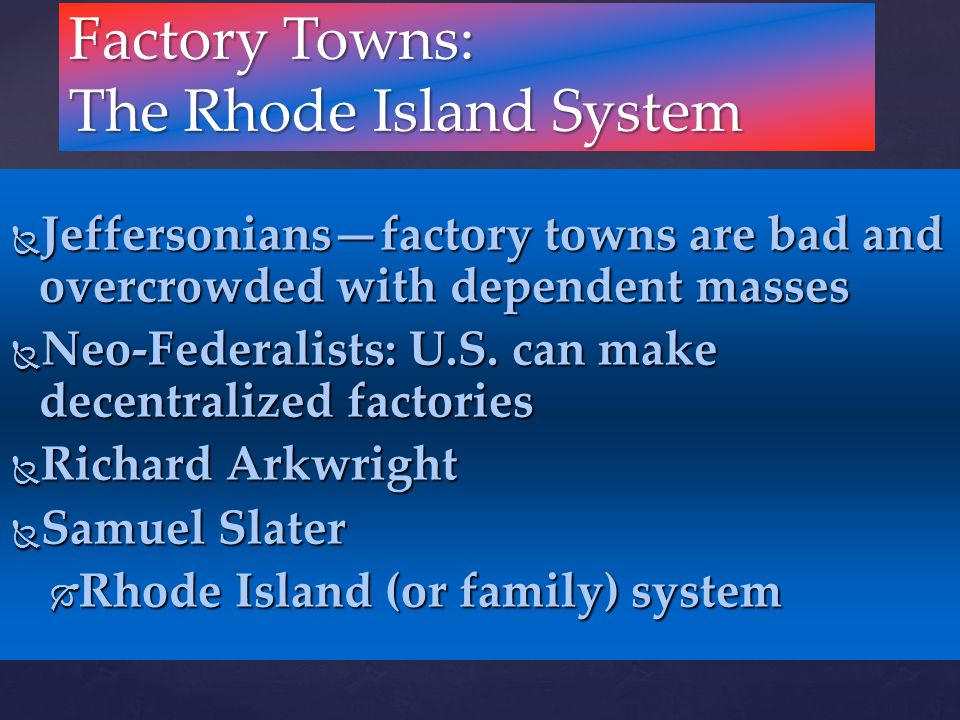  Jeffersonians—factory towns are bad and overcrowded with dependent masses  Neo-Federalists: U.S. can make decentralized factories  Richard Arkwrig
