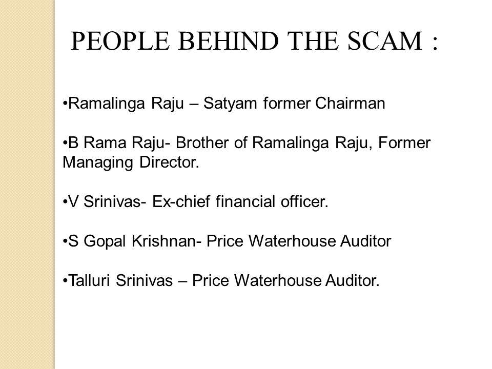 PEOPLE BEHIND THE SCAM : Ramalinga Raju – Satyam former Chairman B Rama Raju- Brother of Ramalinga Raju, Former Managing Director.