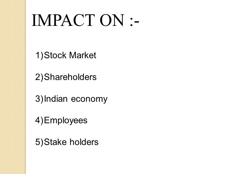 IMPACT ON :- 1)Stock Market 2)Shareholders 3)Indian economy 4)Employees 5)Stake holders