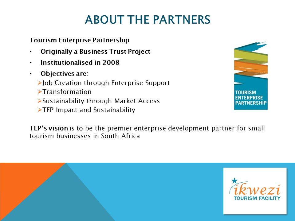 ABOUT THE PARTNERS Tourism Enterprise Partnership Originally a Business Trust Project Institutionalised in 2008 Objectives are:  Job Creation through