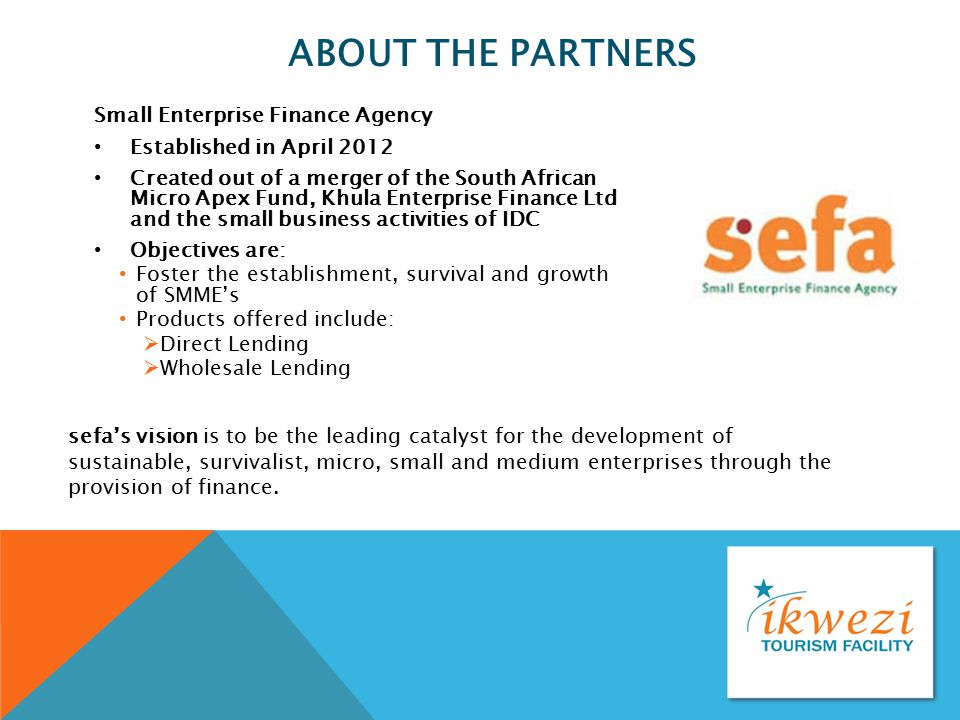 ABOUT THE PARTNERS Small Enterprise Finance Agency Established in April 2012 Created out of a merger of the South African Micro Apex Fund, Khula Enter