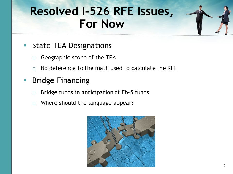 9 Resolved I-526 RFE Issues, For Now  State TEA Designations □ Geographic scope of the TEA □ No deference to the math used to calculate the RFE  Bridge Financing □ Bridge funds in anticipation of Eb-5 funds □ Where should the language appear