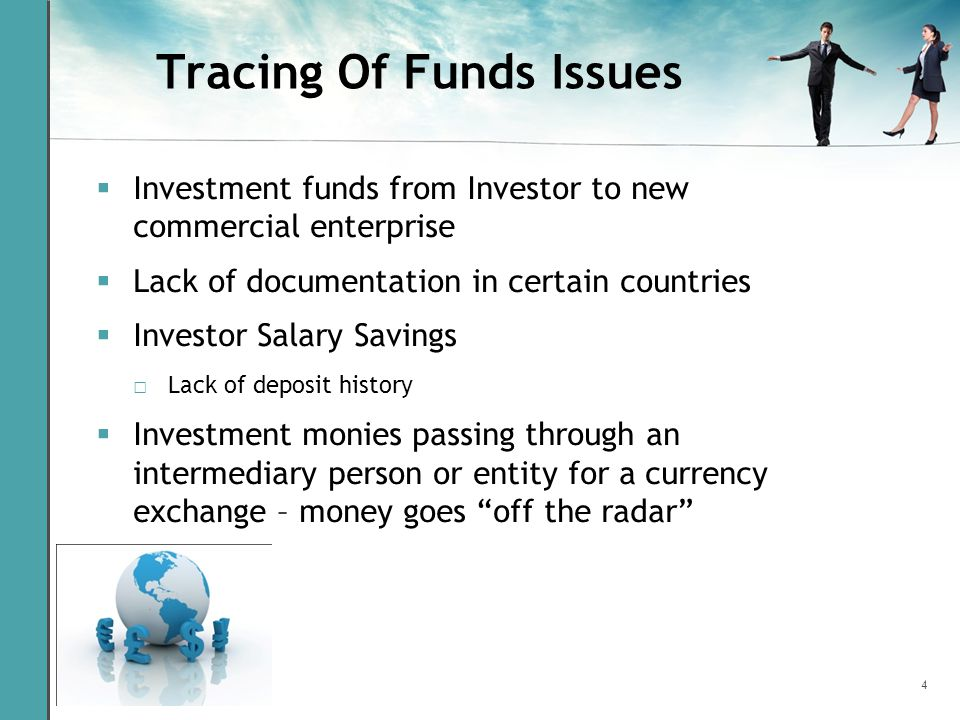 4 Tracing Of Funds Issues  Investment funds from Investor to new commercial enterprise  Lack of documentation in certain countries  Investor Salary Savings □ Lack of deposit history  Investment monies passing through an intermediary person or entity for a currency exchange – money goes off the radar