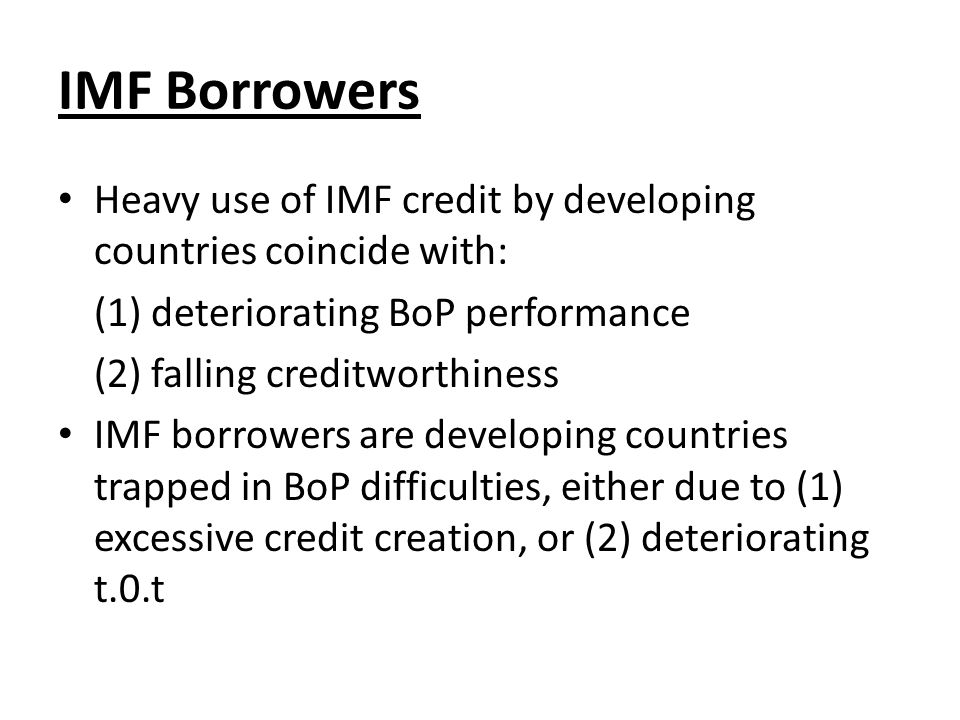 IMF Borrowers Heavy use of IMF credit by developing countries coincide with: (1) deteriorating BoP performance (2) falling creditworthiness IMF borrowers are developing countries trapped in BoP difficulties, either due to (1) excessive credit creation, or (2) deteriorating t.0.t