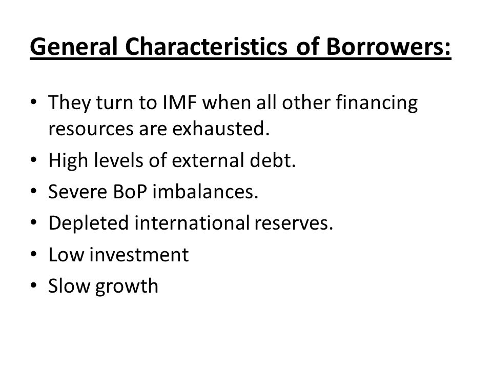 General Characteristics of Borrowers: They turn to IMF when all other financing resources are exhausted.