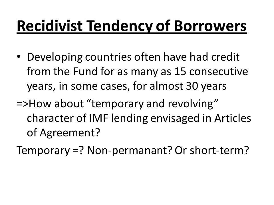 Recidivist Tendency of Borrowers Developing countries often have had credit from the Fund for as many as 15 consecutive years, in some cases, for almost 30 years =>How about temporary and revolving character of IMF lending envisaged in Articles of Agreement.