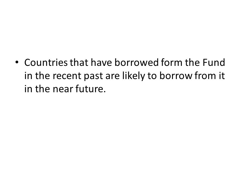 Countries that have borrowed form the Fund in the recent past are likely to borrow from it in the near future.