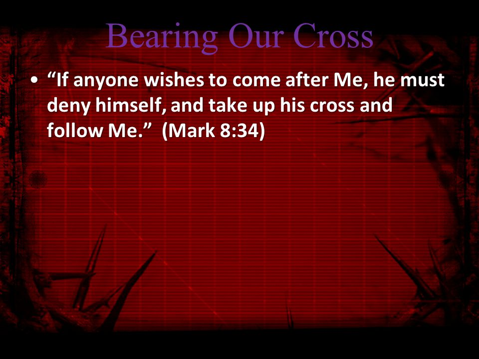 Bearing Our Cross If anyone wishes to come after Me, he must deny himself, and take up his cross and follow Me. (Mark 8:34) If anyone wishes to come after Me, he must deny himself, and take up his cross and follow Me. (Mark 8:34)
